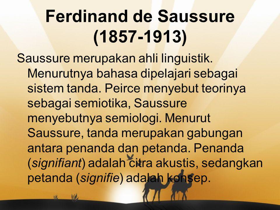 Ferdinand de Saussure (1857-1913) Saussure merupakan ahli linguistik. Menurutnya bahasa dipelajari sebagai sistem tanda. Peirce menyebut teorinya seba