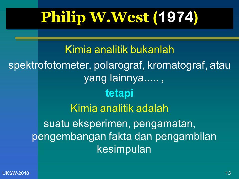 13UKSW-2010 Philip W.West (1974) Kimia analitik bukanlah spektrofotometer, polarograf, kromatograf, atau yang lainnya....., tetapi Kimia analitik adal