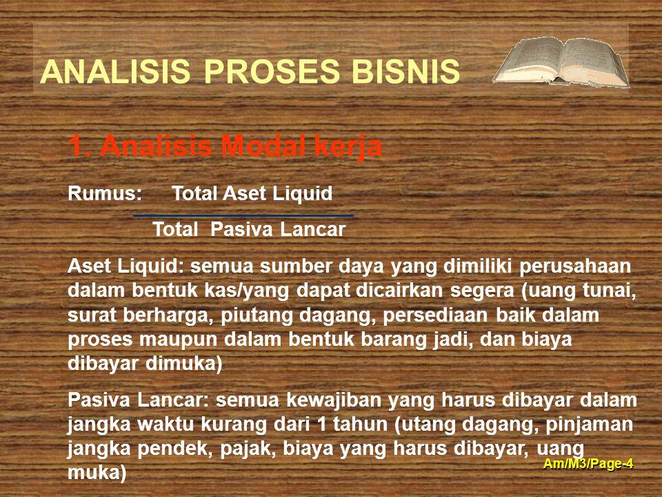 ANALISIS PROSES BISNIS Am/M3/Page-4 1. Analisis Modal kerja Rumus: Total Aset Liquid Total Pasiva Lancar Aset Liquid: semua sumber daya yang dimiliki