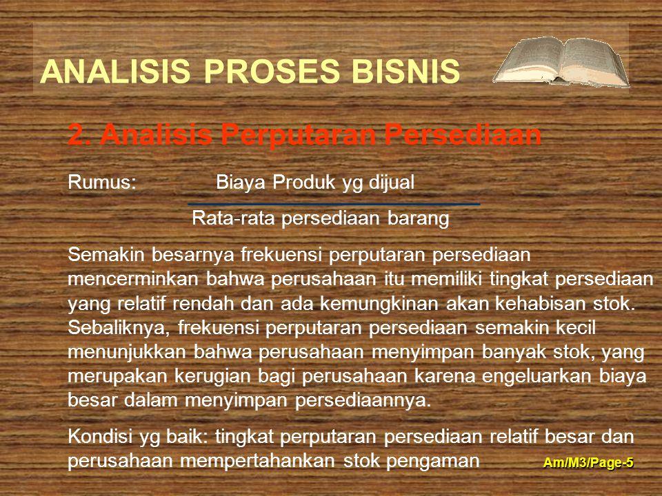 ANALISIS PROSES BISNIS Am/M3/Page-5 2. Analisis Perputaran Persediaan Rumus: Biaya Produk yg dijual Rata-rata persediaan barang Semakin besarnya freku