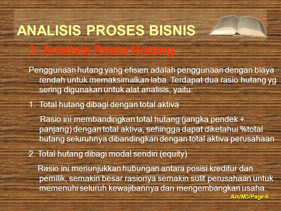 ANALISIS PROSES BISNIS Am/M3/Page-6 3. Analisis Rasio Hutang Penggunaan hutang yang efisien adalah penggunaan dengan biaya rendah untuk memaksimalkan