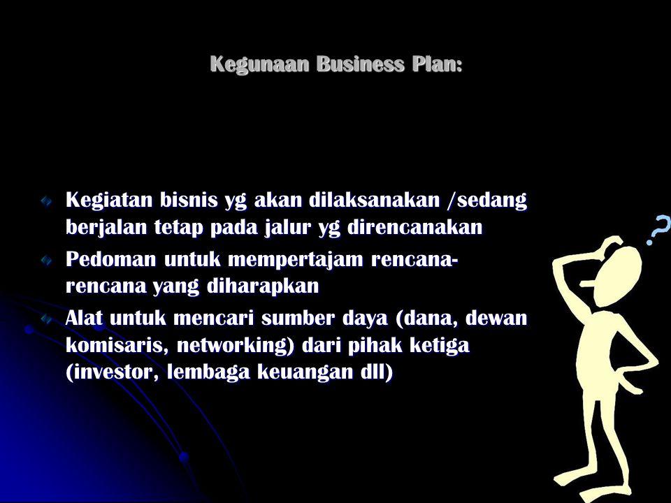 Kegunaan Business Plan: Kegiatan bisnis yg akan dilaksanakan /sedang berjalan tetap pada jalur yg direncanakan Pedoman untuk mempertajam rencana- renc