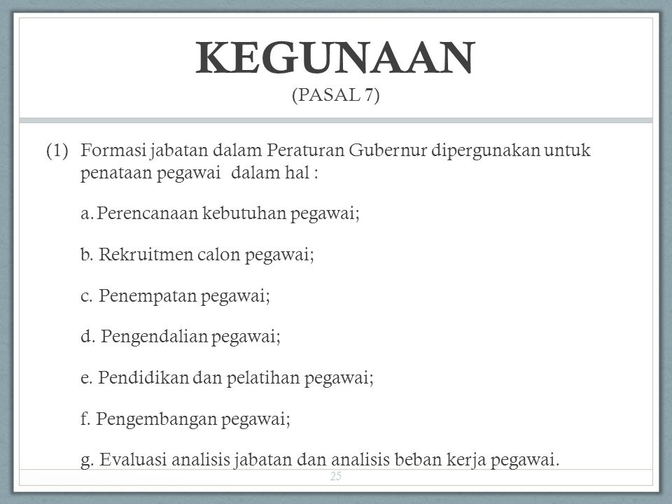 KEGUNAAN (PASAL 7) (1)Formasi jabatan dalam Peraturan Gubernur dipergunakan untuk penataan pegawai dalam hal : a.Perencanaan kebutuhan pegawai; b. Rek