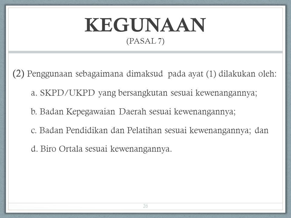 KEGUNAAN (PASAL 7) (2) Penggunaan sebagaimana dimaksud pada ayat (1) dilakukan oleh: a. SKPD/UKPD yang bersangkutan sesuai kewenangannya; b. Badan Kep