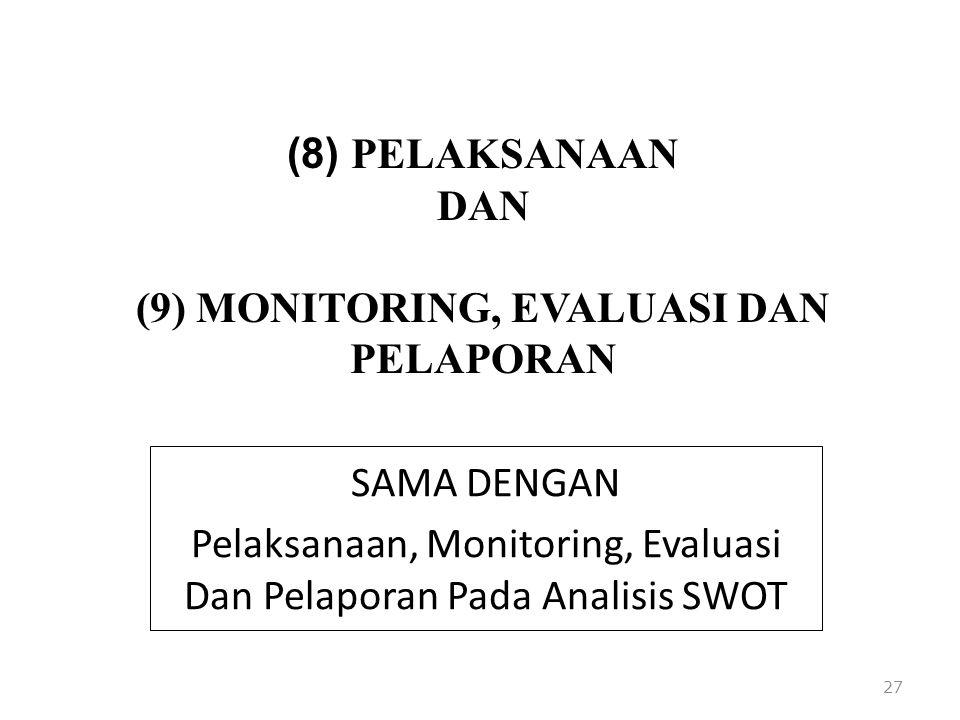 (8) PELAKSANAAN DAN (9) MONITORING, EVALUASI DAN PELAPORAN SAMA DENGAN Pelaksanaan, Monitoring, Evaluasi Dan Pelaporan Pada Analisis SWOT 27
