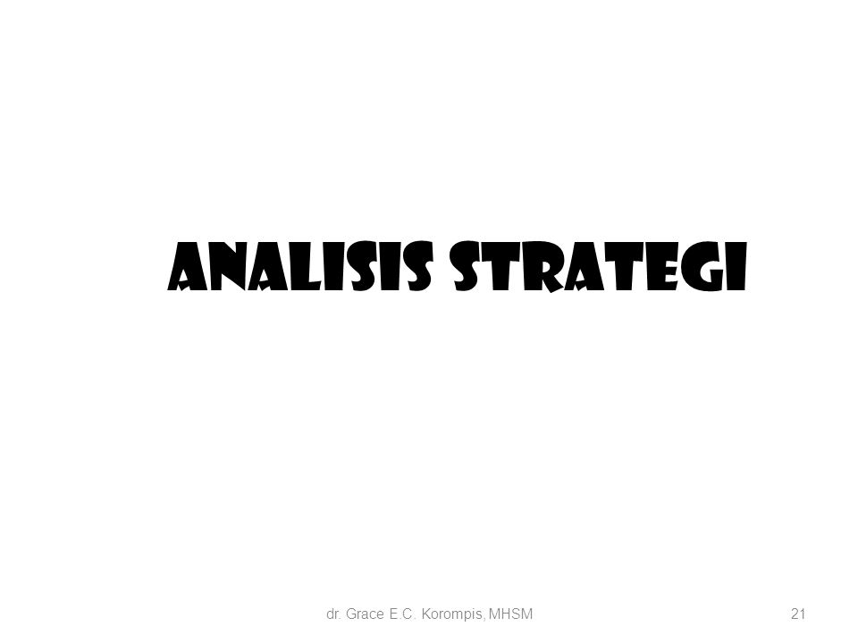 21 Analisis Strategi dr. Grace E.C. Korompis, MHSM