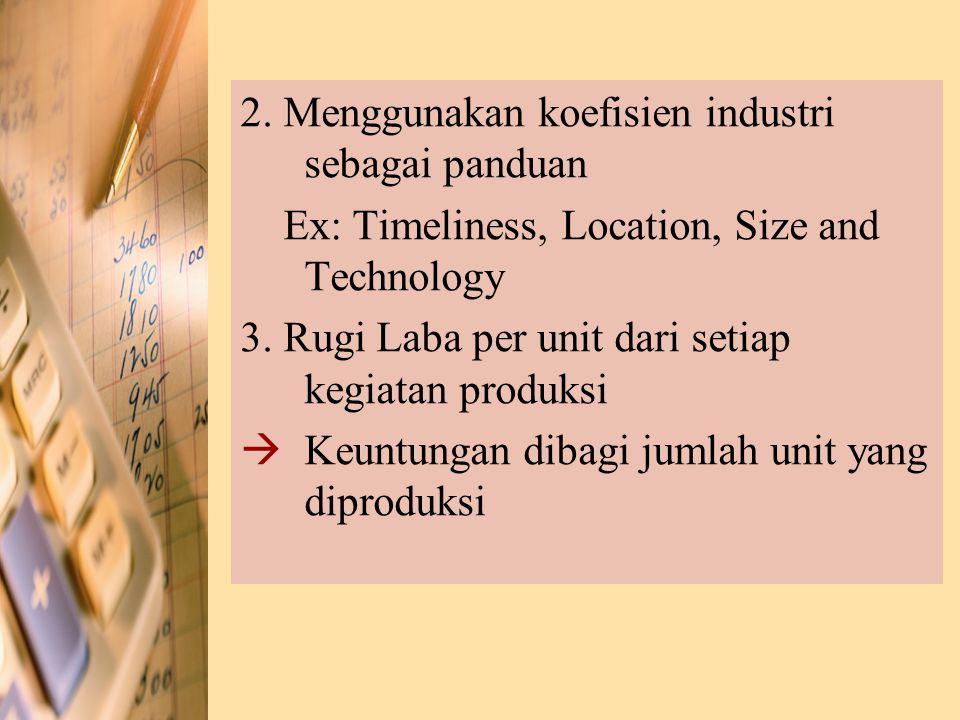 2. Menggunakan koefisien industri sebagai panduan Ex: Timeliness, Location, Size and Technology 3. Rugi Laba per unit dari setiap kegiatan produksi 