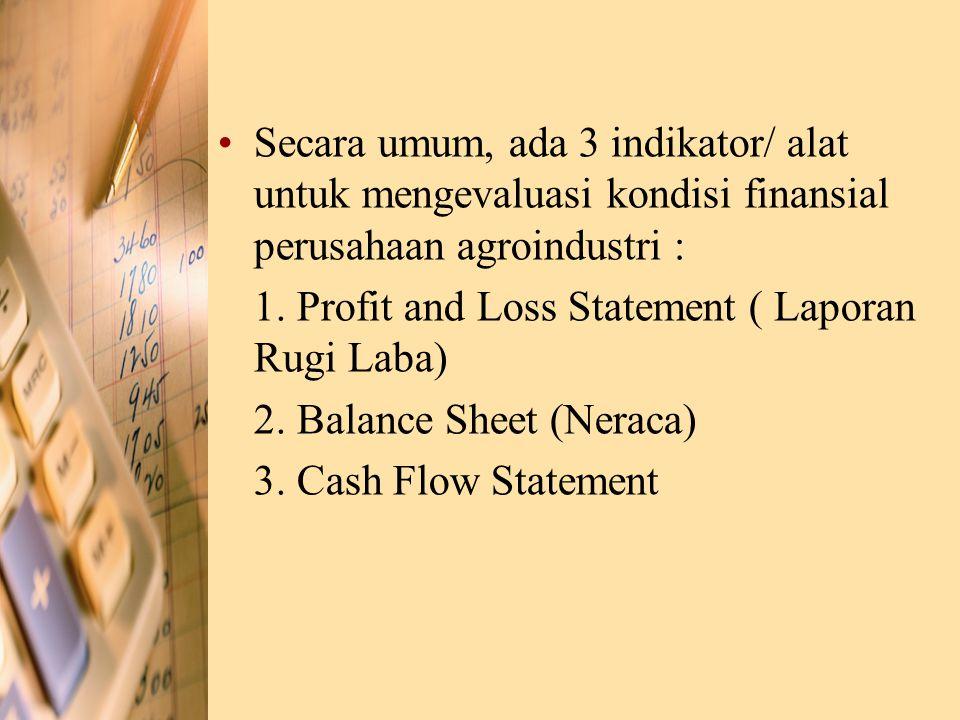 Secara umum, ada 3 indikator/ alat untuk mengevaluasi kondisi finansial perusahaan agroindustri : 1. Profit and Loss Statement ( Laporan Rugi Laba) 2.