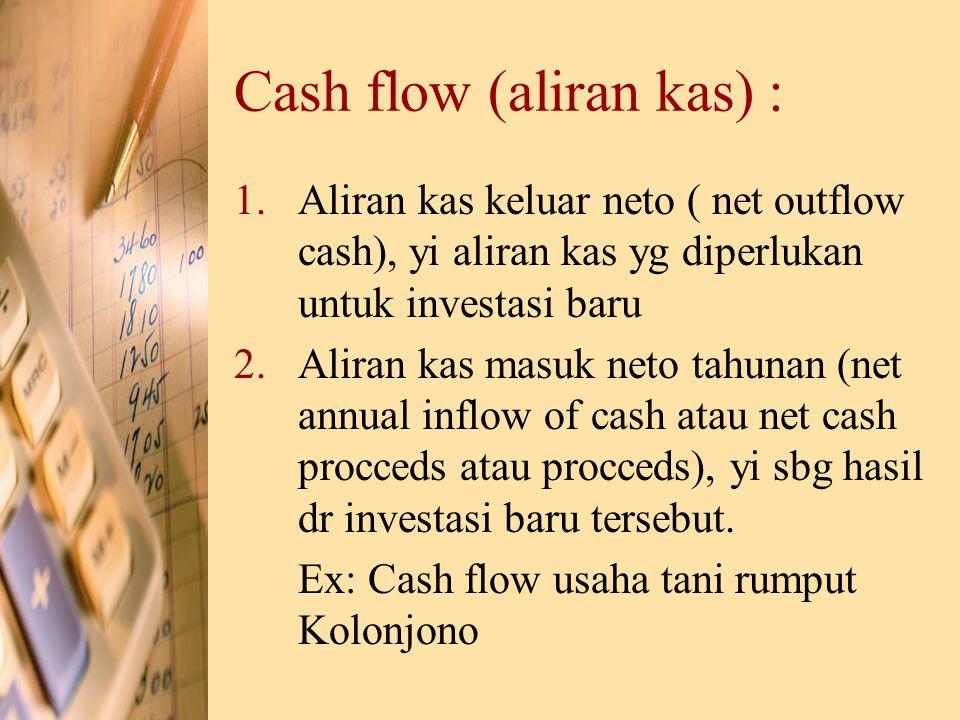 Cash flow (aliran kas) : 1.Aliran kas keluar neto ( net outflow cash), yi aliran kas yg diperlukan untuk investasi baru 2.Aliran kas masuk neto tahuna