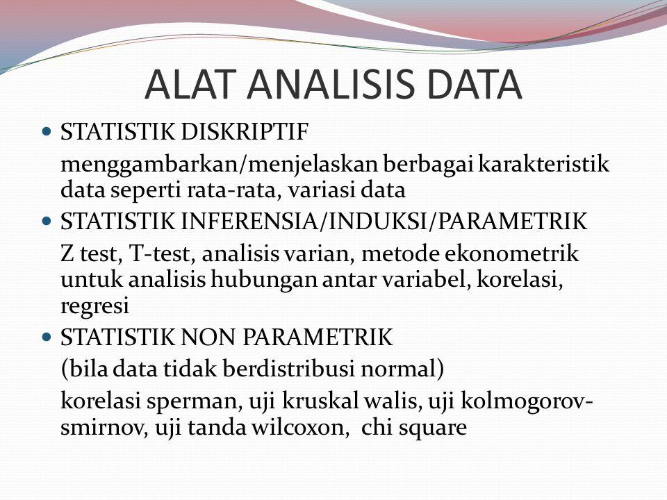 ALAT ANALISIS DATA STATISTIK DISKRIPTIF menggambarkan/menjelaskan berbagai karakteristik data seperti rata-rata, variasi data STATISTIK INFERENSIA/INDUKSI/PARAMETRIK Z test, T-test, analisis varian, metode ekonometrik untuk analisis hubungan antar variabel, korelasi, regresi STATISTIK NON PARAMETRIK (bila data tidak berdistribusi normal) korelasi sperman, uji kruskal walis, uji kolmogorov- smirnov, uji tanda wilcoxon, chi square