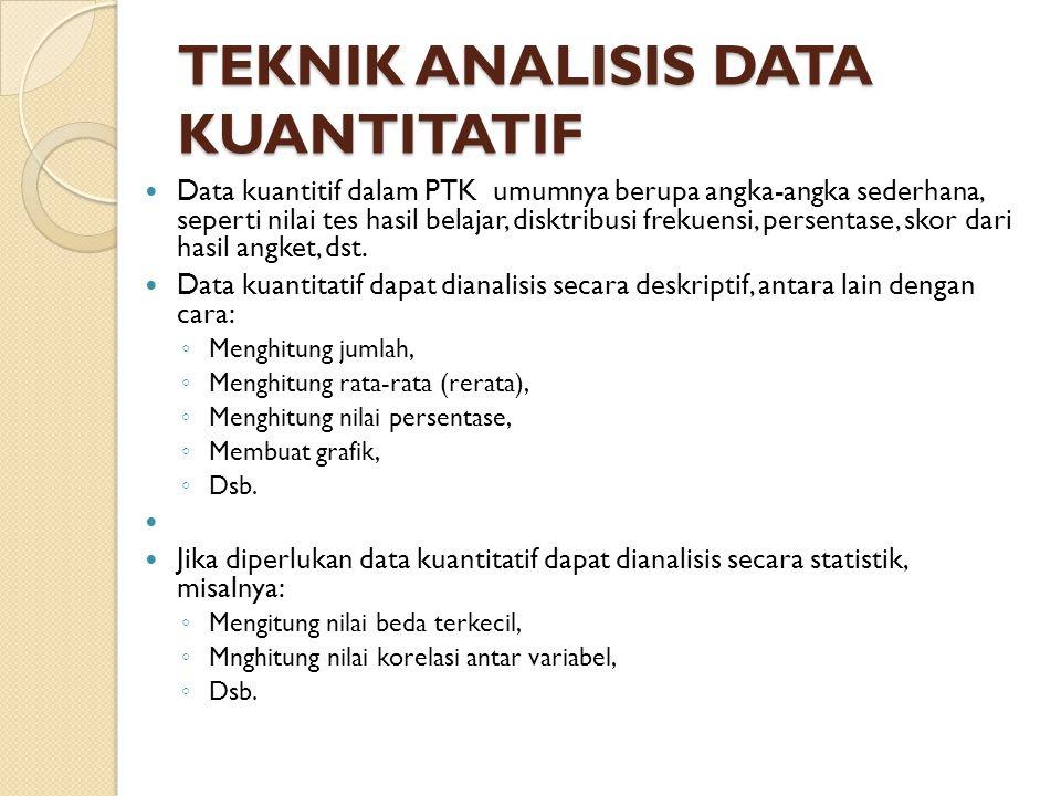 TEKNIK ANALISIS DATA KUANTITATIF Data kuantitif dalam PTK umumnya berupa angka-angka sederhana, seperti nilai tes hasil belajar, disktribusi frekuensi