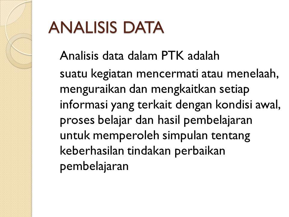 ANALISIS DATA Analisis data dalam PTK adalah suatu kegiatan mencermati atau menelaah, menguraikan dan mengkaitkan setiap informasi yang terkait dengan