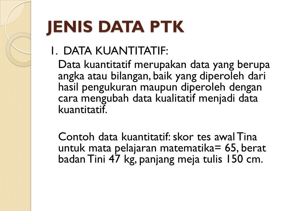 JENIS DATA PTK 1. DATA KUANTITATIF: Data kuantitatif merupakan data yang berupa angka atau bilangan, baik yang diperoleh dari hasil pengukuran maupun
