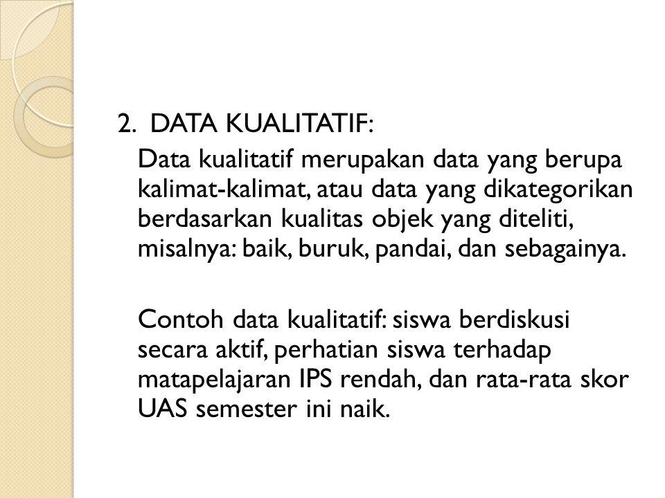 2. DATA KUALITATIF: Data kualitatif merupakan data yang berupa kalimat-kalimat, atau data yang dikategorikan berdasarkan kualitas objek yang diteliti,