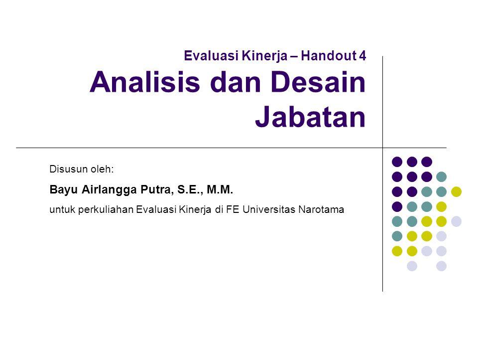 Evaluasi Kinerja – Handout 4 Analisis dan Desain Jabatan Disusun oleh: Bayu Airlangga Putra, S.E., M.M. untuk perkuliahan Evaluasi Kinerja di FE Unive