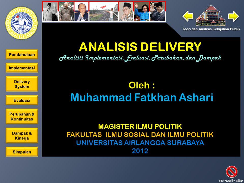 ANALISIS DELIVERY Analisis Implementasi, Evaluasi, Perubahan, dan Dampak Teori dan Analisis Kebijakan Publik ppt created by fatkhan MAGISTER ILMU POLITIK FAKULTAS ILMU SOSIAL DAN ILMU POLITIK UNIVERSITAS AIRLANGGA SURABAYA 2012 ANALISIS DELIVERY Analisis Implementasi, Evaluasi, Perubahan, dan Dampak Oleh : Muhammad Fatkhan Ashari