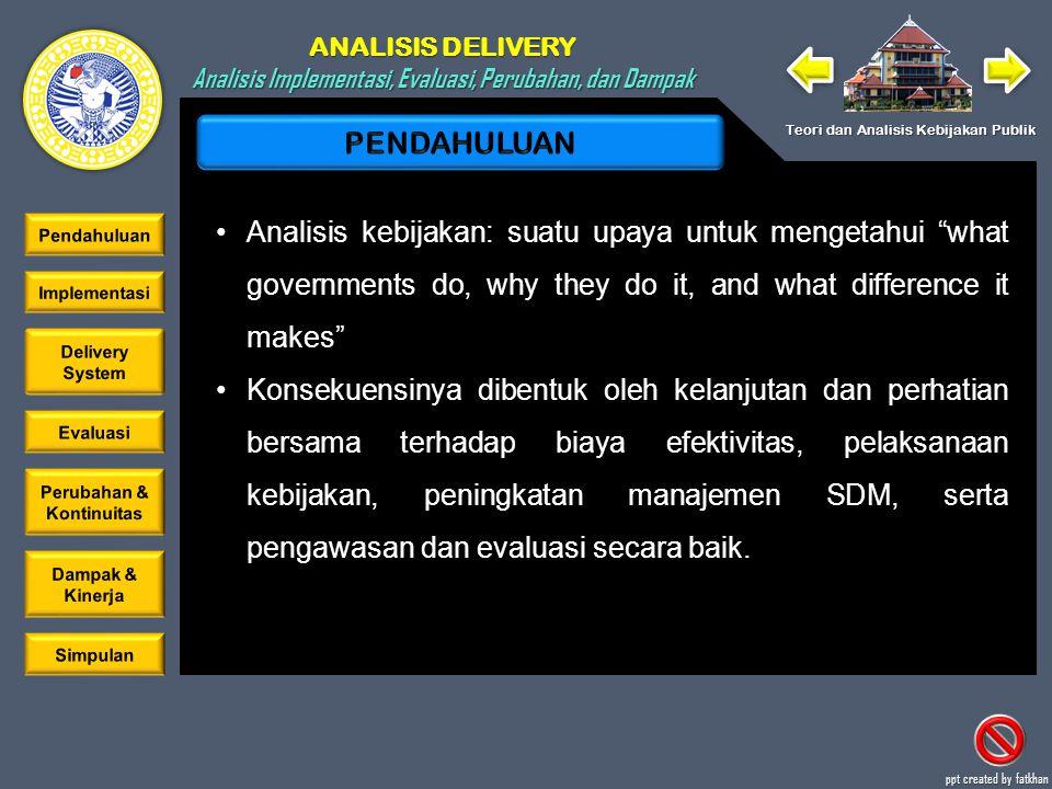 ANALISIS DELIVERY Analisis Implementasi, Evaluasi, Perubahan, dan Dampak Teori dan Analisis Kebijakan Publik ppt created by fatkhan PENDAHULUAN IMPLEMENTASI DELIVERY SYSTEM EVALUASI PERUBAHAN DAN KONTINUITAS DAMPAK DAN KINERJA SIMPULAN