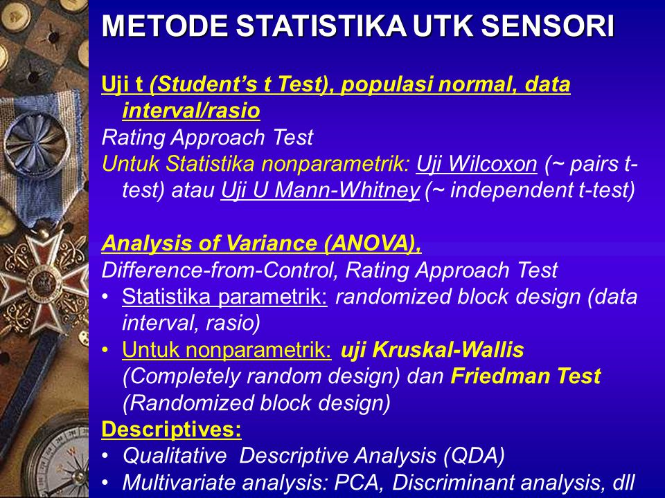 METODE STATISTIKA UTK SENSORI Uji t (Student's t Test), populasi normal, data interval/rasio Rating Approach Test Untuk Statistika nonparametrik: Uji