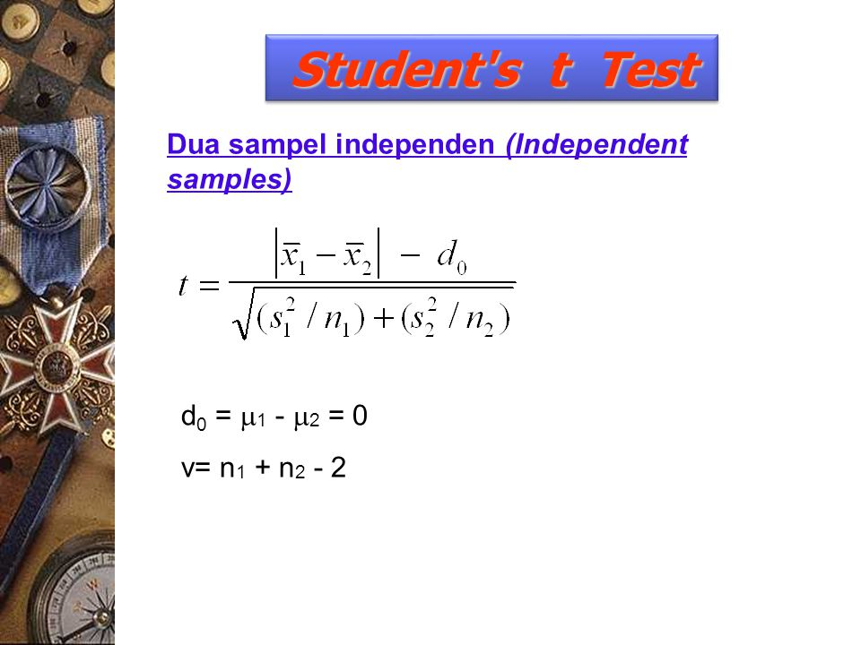 Dua sampel independen (Independent samples) Student's t Test d 0 =  1 -  2 = 0 v= n 1 + n 2 - 2