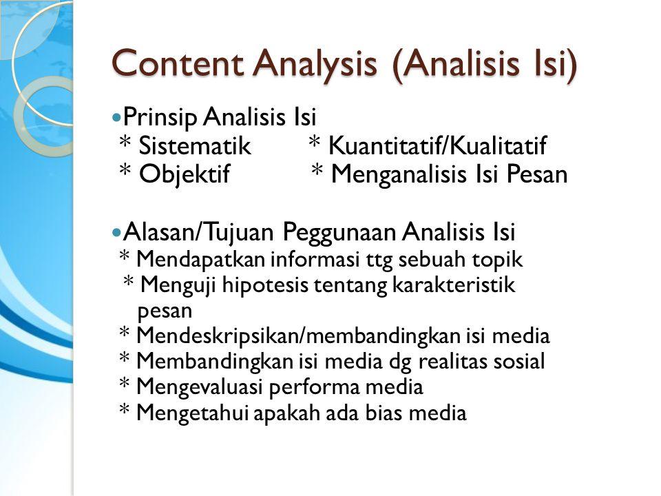 Content Analysis (Analisis Isi) Prinsip Analisis Isi * Sistematik* Kuantitatif/Kualitatif * Objektif * Menganalisis Isi Pesan Alasan/Tujuan Peggunaan