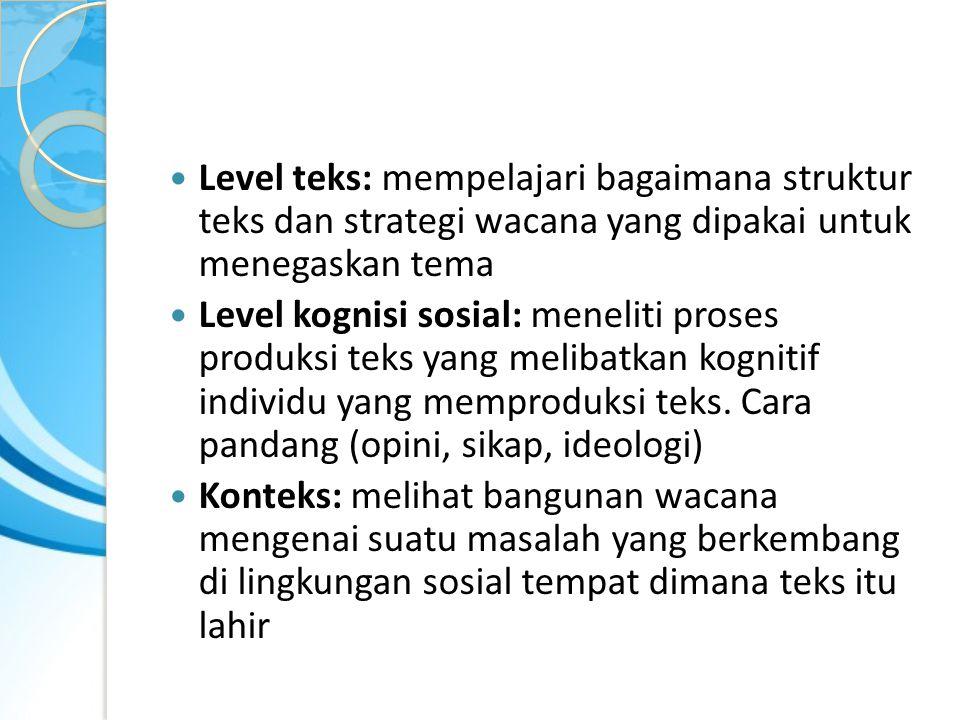 Level teks: mempelajari bagaimana struktur teks dan strategi wacana yang dipakai untuk menegaskan tema Level kognisi sosial: meneliti proses produksi