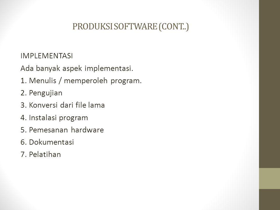 PRODUKSI SOFTWARE (CONT..) IMPLEMENTASI Ada banyak aspek implementasi. 1. Menulis / memperoleh program. 2. Pengujian 3. Konversi dari file lama 4. Ins