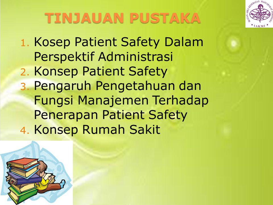 TINJAUAN PUSTAKA 1. Kosep Patient Safety Dalam Perspektif Administrasi 2. Konsep Patient Safety 3. Pengaruh Pengetahuan dan Fungsi Manajemen Terhadap