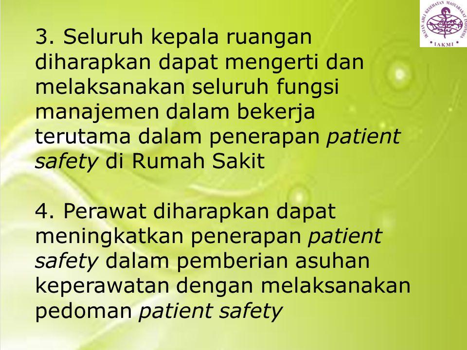 3. Seluruh kepala ruangan diharapkan dapat mengerti dan melaksanakan seluruh fungsi manajemen dalam bekerja terutama dalam penerapan patient safety di