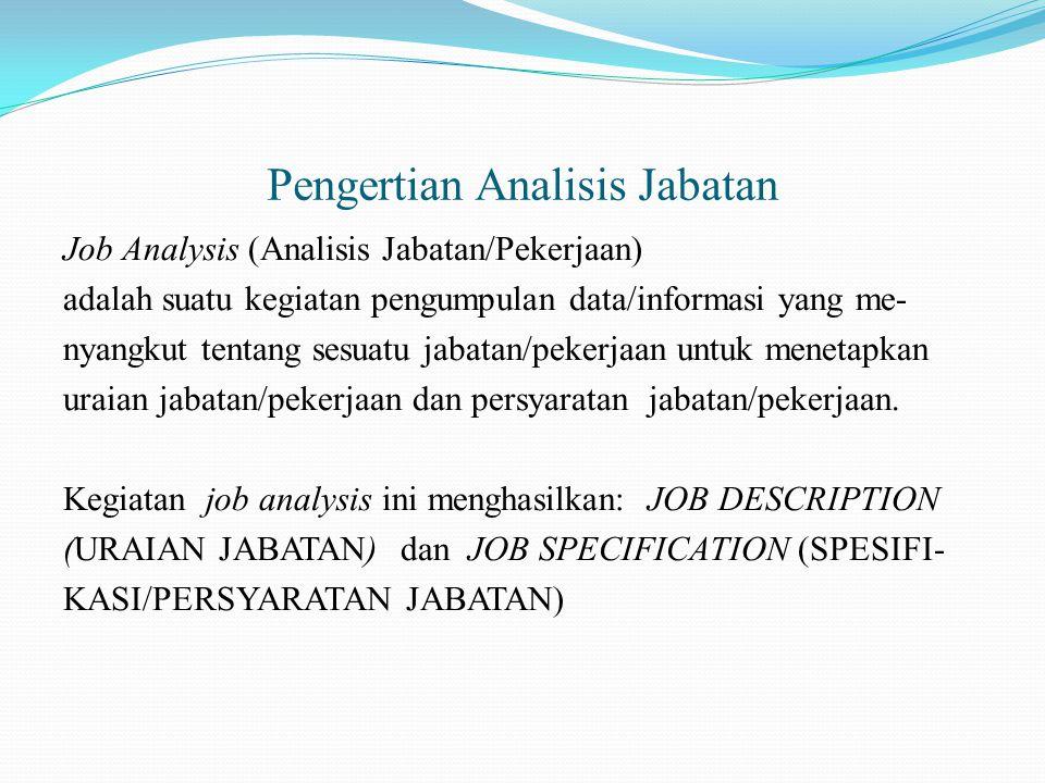 Pengertian Analisis Jabatan Job Analysis (Analisis Jabatan/Pekerjaan) adalah suatu kegiatan pengumpulan data/informasi yang me- nyangkut tentang sesuatu jabatan/pekerjaan untuk menetapkan uraian jabatan/pekerjaan dan persyaratan jabatan/pekerjaan.
