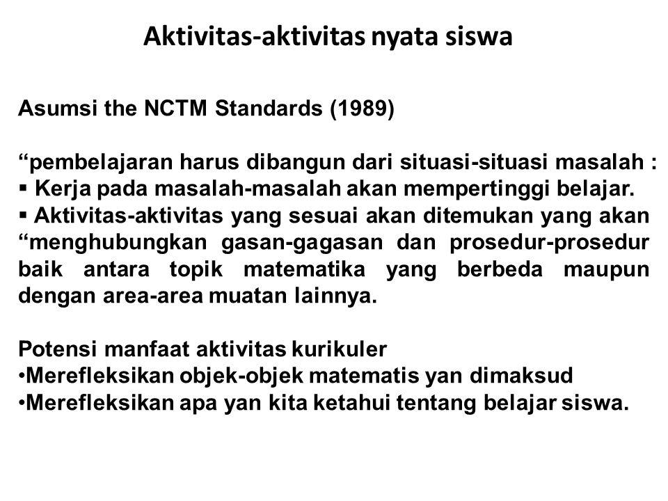 Aktivitas-aktivitas nyata siswa Asumsi the NCTM Standards (1989) pembelajaran harus dibangun dari situasi-situasi masalah :  Kerja pada masalah-masalah akan mempertinggi belajar.