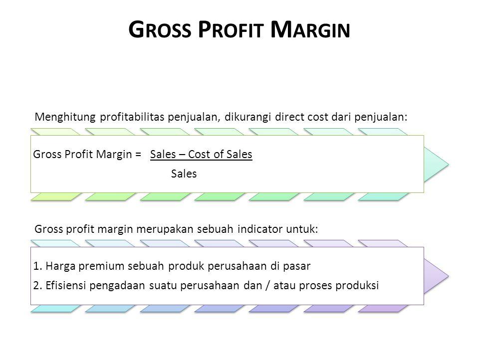 G ROSS P ROFIT M ARGIN Menghitung profitabilitas penjualan, dikurangi direct cost dari penjualan: Gross Profit Margin = Sales – Cost of Sales Sales Gross profit margin merupakan sebuah indicator untuk: 1.