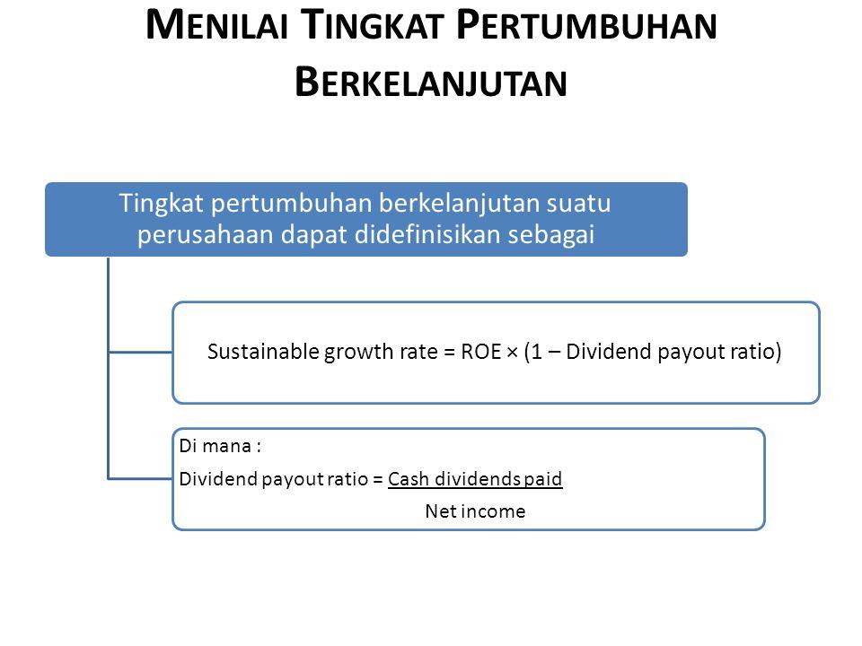 M ENILAI T INGKAT P ERTUMBUHAN B ERKELANJUTAN Tingkat pertumbuhan berkelanjutan suatu perusahaan dapat didefinisikan sebagai Sustainable growth rate = ROE × (1 – Dividend payout ratio) Di mana : Dividend payout ratio = Cash dividends paid Net income