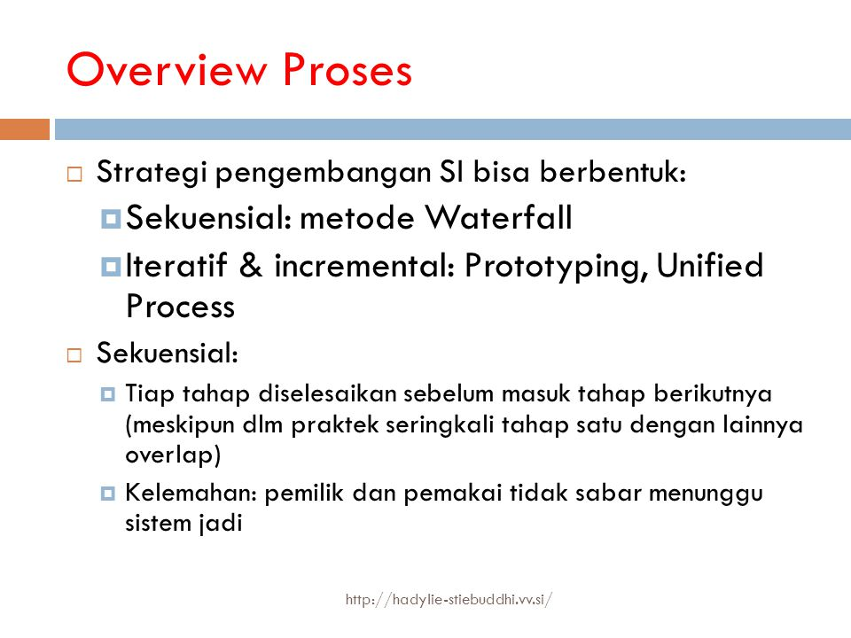 Overview Proses  Strategi pengembangan SI bisa berbentuk:  Sekuensial: metode Waterfall  Iteratif & incremental: Prototyping, Unified Process  Sek