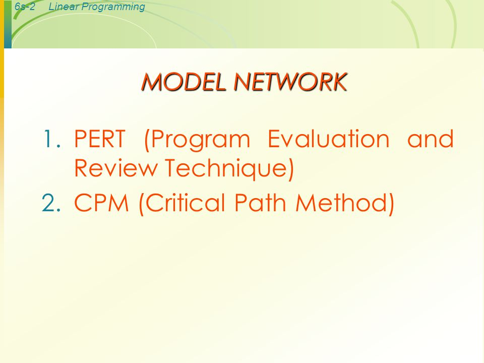 6s-2Linear Programming MODEL NETWORK 1.PERT (Program Evaluation and Review Technique) 2.CPM (Critical Path Method)