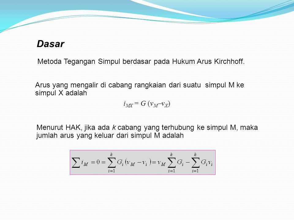 Dasar Arus yang mengalir di cabang rangkaian dari suatu simpul M ke simpul X adalah i MX = G (v M  v X ) Menurut HAK, jika ada k cabang yang terhubung ke simpul M, maka jumlah arus yang keluar dari simpul M adalah Metoda Tegangan Simpul berdasar pada Hukum Arus Kirchhoff.