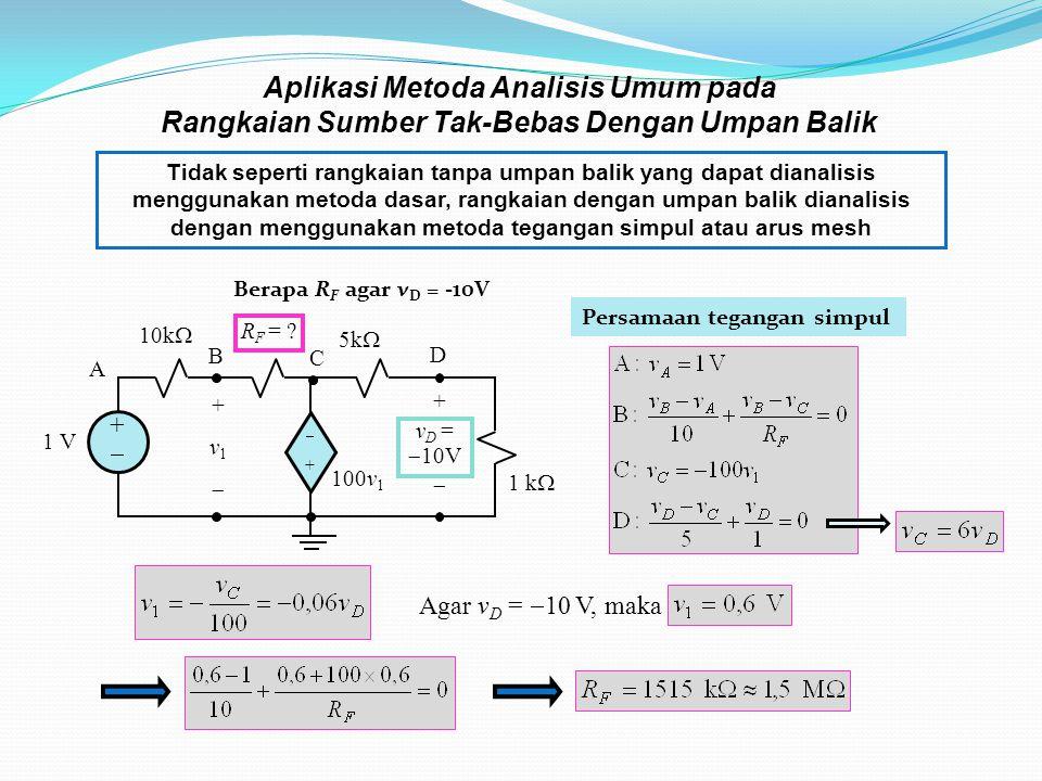 Aplikasi Metoda Analisis Umum pada Rangkaian Sumber Tak-Bebas Dengan Umpan Balik Tidak seperti rangkaian tanpa umpan balik yang dapat dianalisis menggunakan metoda dasar, rangkaian dengan umpan balik dianalisis dengan menggunakan metoda tegangan simpul atau arus mesh Agar v D =  10 V, maka 1 k  100v 1 ++ ++ 10k  + v 1  1 V 5k  R F = .