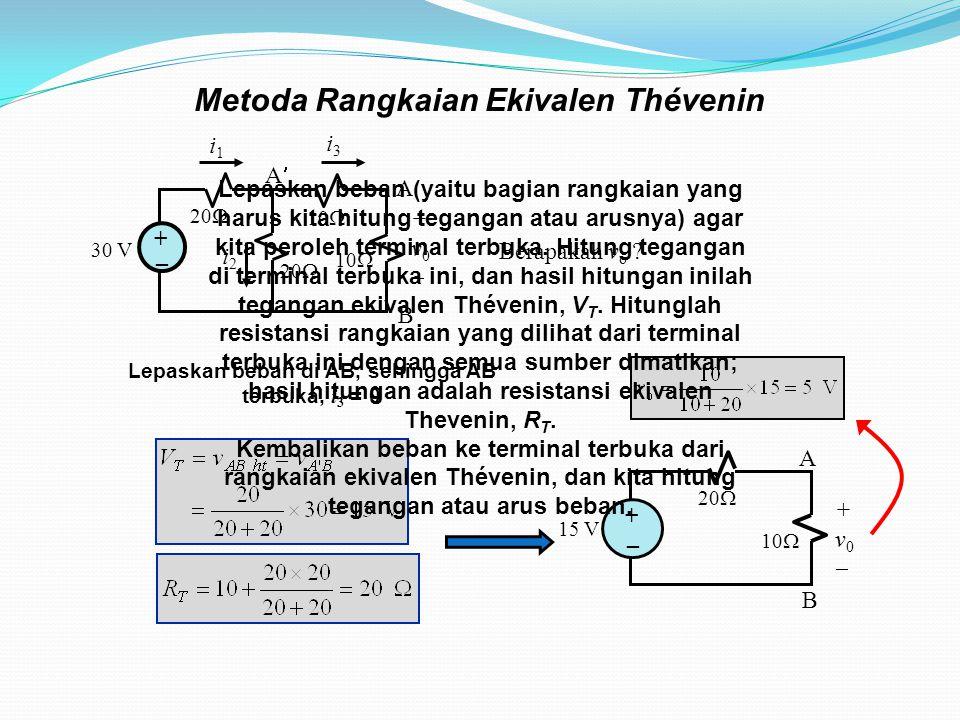 Metoda Rangkaian Ekivalen Thévenin i1i1 i3i3 30 V 20  10  i2i2 +v0+v0 + _ A B A Lepaskan beban di AB, sehingga AB terbuka, i 3 = 0 A B 15 V 20  10  +v0+v0 + _ Berapakah v o .