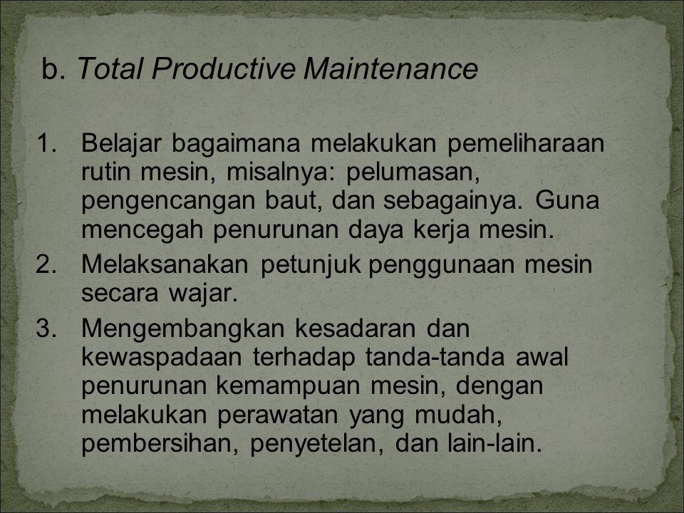 b. Total Productive Maintenance 1.Belajar bagaimana melakukan pemeliharaan rutin mesin, misalnya: pelumasan, pengencangan baut, dan sebagainya. Guna m