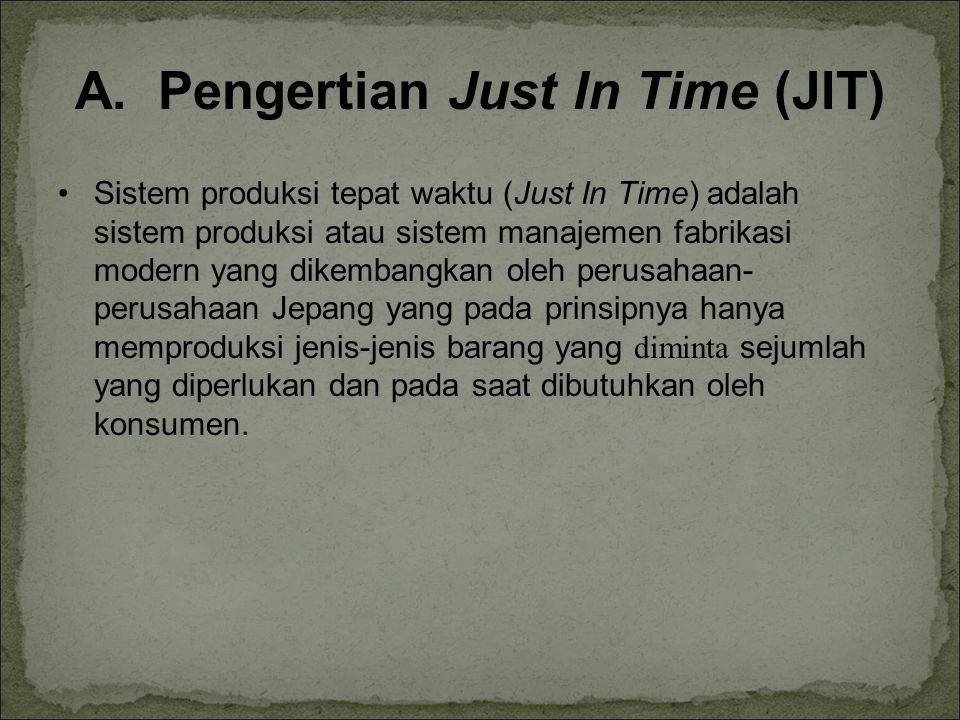 A. Pengertian Just In Time (JIT) Sistem produksi tepat waktu (Just In Time) adalah sistem produksi atau sistem manajemen fabrikasi modern yang dikemba