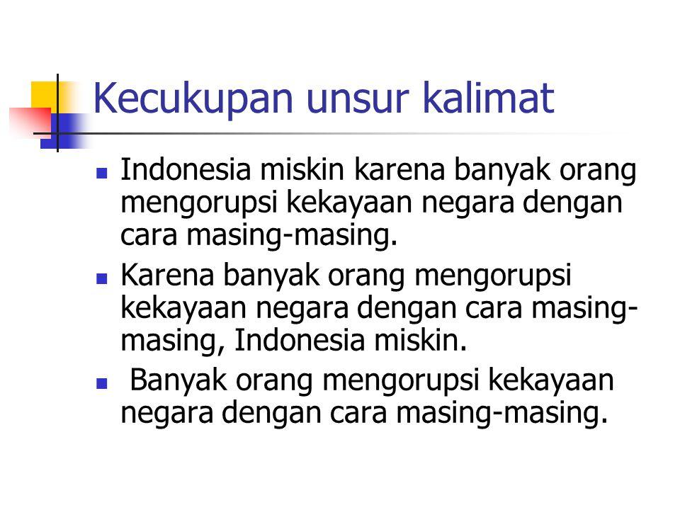 Kecukupan unsur kalimat Indonesia miskin karena banyak orang mengorupsi kekayaan negara dengan cara masing-masing.