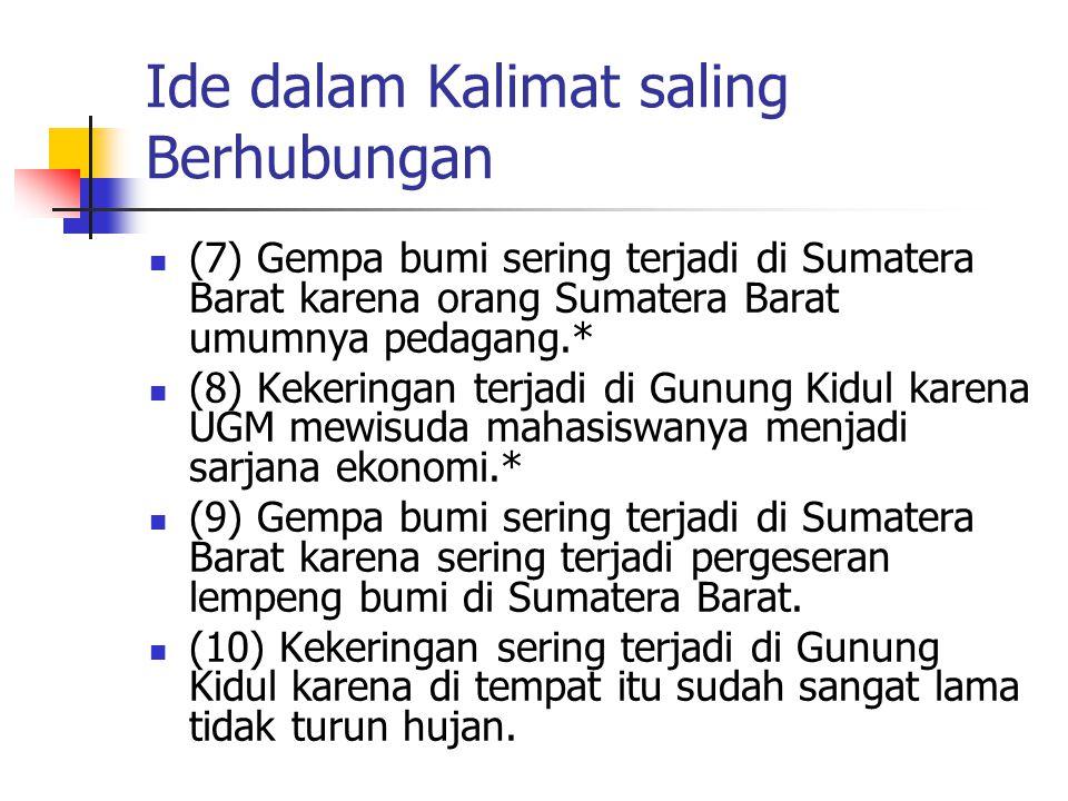 Ide dalam Kalimat saling Berhubungan (7) Gempa bumi sering terjadi di Sumatera Barat karena orang Sumatera Barat umumnya pedagang.* (8) Kekeringan terjadi di Gunung Kidul karena UGM mewisuda mahasiswanya menjadi sarjana ekonomi.* (9) Gempa bumi sering terjadi di Sumatera Barat karena sering terjadi pergeseran lempeng bumi di Sumatera Barat.