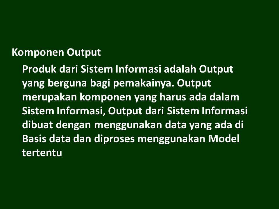 Komponen Output Produk dari Sistem Informasi adalah Output yang berguna bagi pemakainya. Output merupakan komponen yang harus ada dalam Sistem Informa