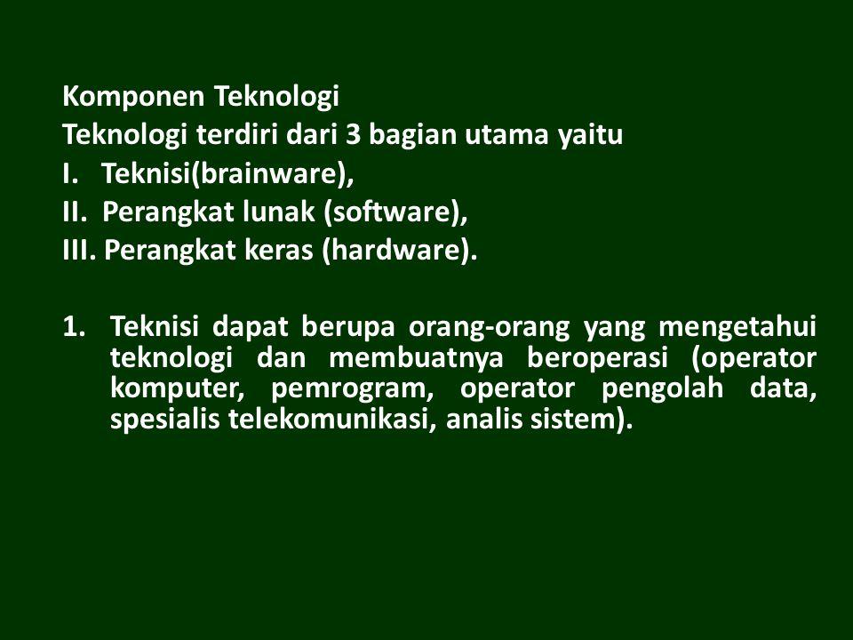 Komponen Teknologi Teknologi terdiri dari 3 bagian utama yaitu I. Teknisi(brainware), II. Perangkat lunak (software), III. Perangkat keras (hardware).