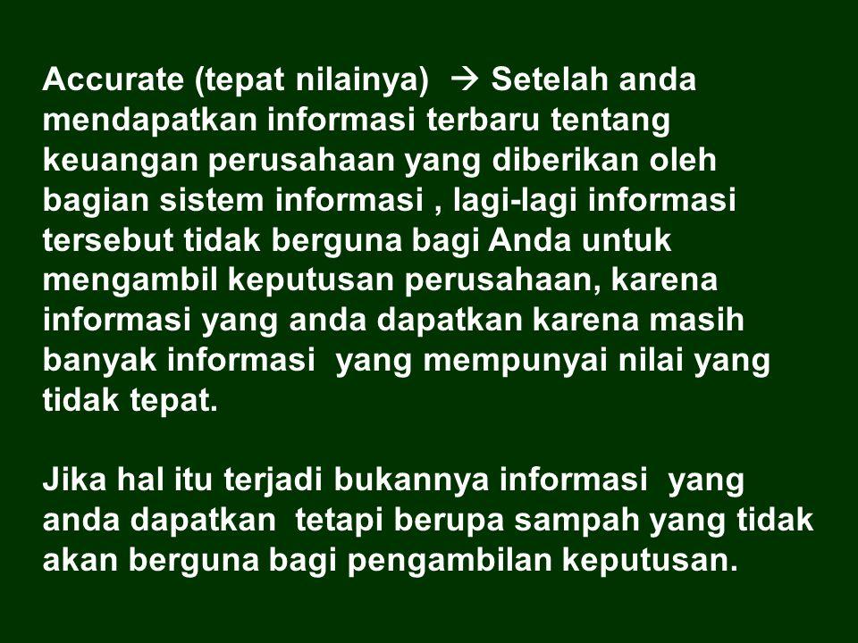 Accurate (tepat nilainya)  Setelah anda mendapatkan informasi terbaru tentang keuangan perusahaan yang diberikan oleh bagian sistem informasi, lagi-l