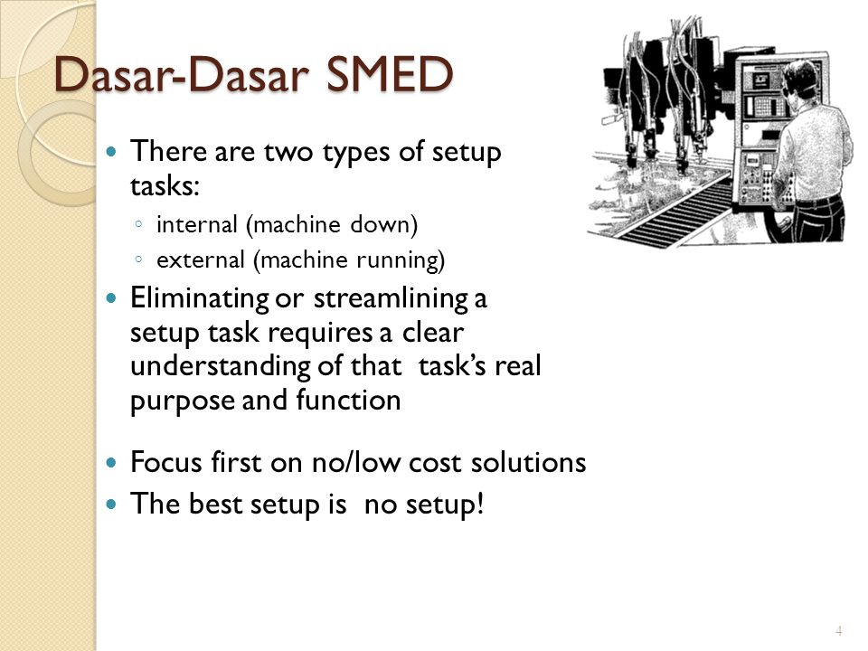 Dasar-Dasar SMED There are two types of setup tasks: ◦ internal (machine down) ◦ external (machine running) Eliminating or streamlining a setup task requires a clear understanding of that task's real purpose and function Focus first on no/low cost solutions The best setup is no setup.