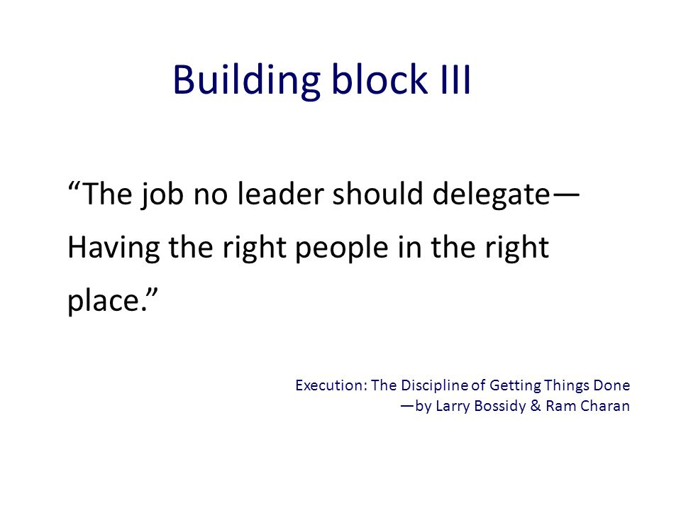 The job no leader should delegate— Having the right people in the right place. Execution: The Discipline of Getting Things Done —by Larry Bossidy & Ram Charan Building block III