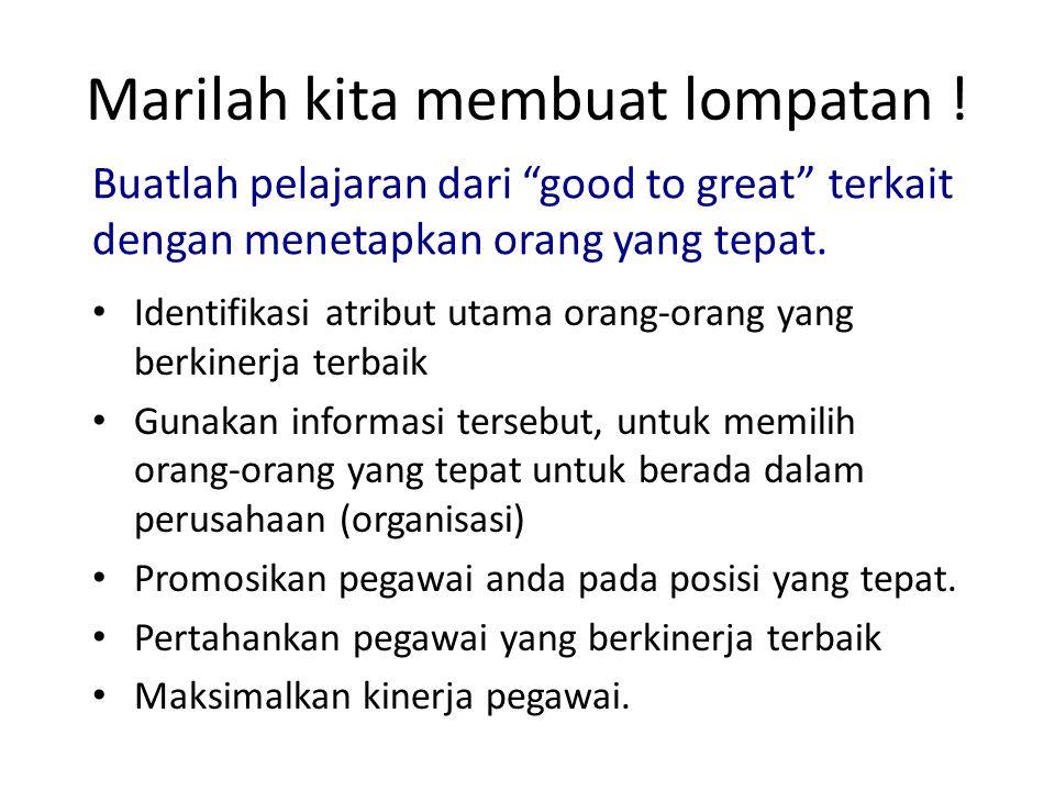 """Marilah kita membuat lompatan ! Buatlah pelajaran dari """"good to great"""" terkait dengan menetapkan orang yang tepat. Identifikasi atribut utama orang-or"""