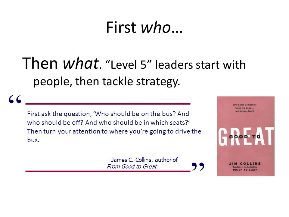 First who… Then what. Level 5 leaders start with people, then tackle strategy.
