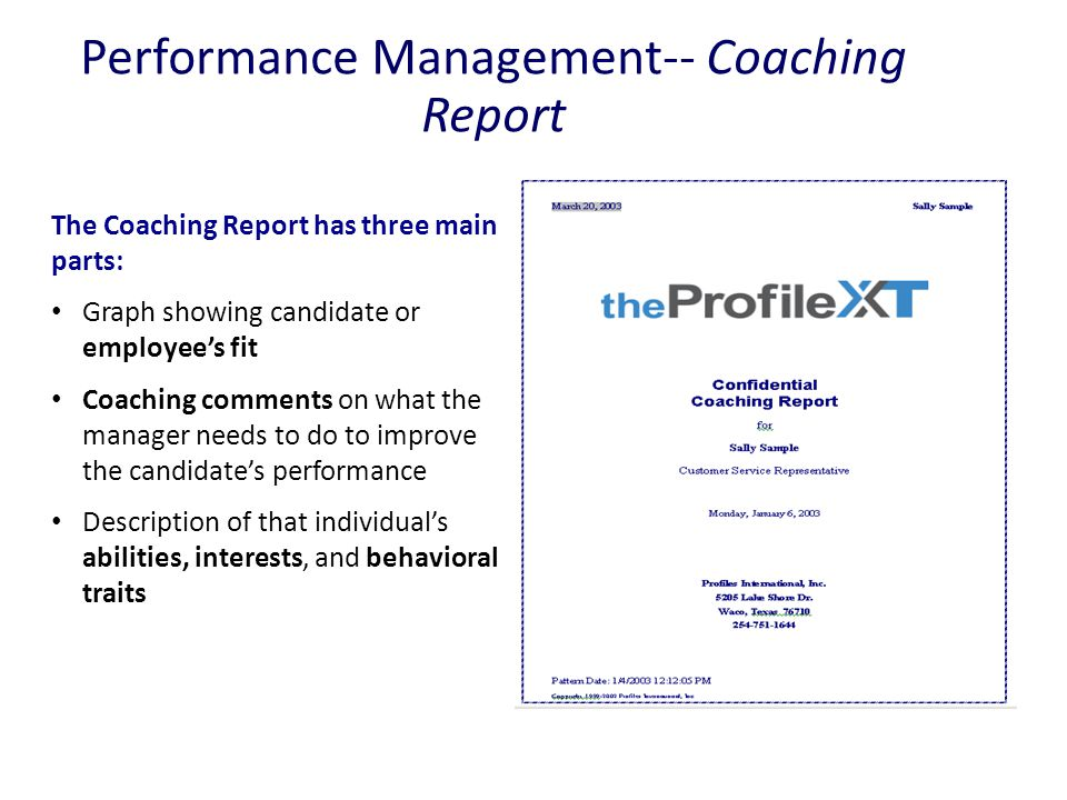Performance Management-- Coaching Report The Coaching Report has three main parts: Graph showing candidate or employee's fit Coaching comments on what the manager needs to do to improve the candidate's performance Description of that individual's abilities, interests, and behavioral traits