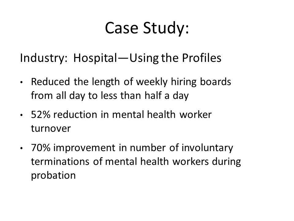 Case Study: Reduced the length of weekly hiring boards from all day to less than half a day 52% reduction in mental health worker turnover 70% improvement in number of involuntary terminations of mental health workers during probation Industry: Hospital—Using the Profiles